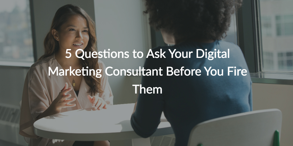 5 Questions to Ask Your Digital Marketing Consultant Before You Fire Them