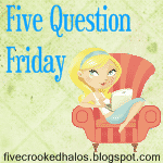5 Question Friday!