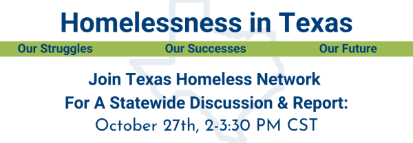 Homelessness in Texas: Our Struggles, Our Successes, Our Future. Join Texas Homeless Network for a Statewide Discussion and Report. October 27th, 2:00 pm to 3:30 pm CST.