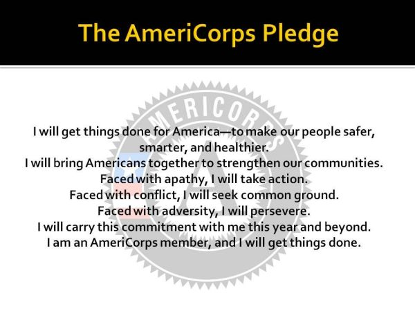 """AmeriCorps logo and the following text: """"The AmeriCorps Member Pledge: I will get things done for America-to make people safer, smarter, and healthier. I will build Americans together to strengthen our communities. Faced with apathy, I will take action. Faced with conflict, I will seek common ground. Faced with adversity, I will persevere. I will carry this commitment with me this year and beyond. I am an AmeriCorps member, and I will get things done."""