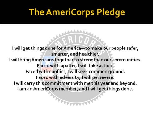 "AmeriCorps logo and the following text: ""The AmeriCorps Member Pledge: I will get things done for America-to make people safer, smarter, and healthier. I will build Americans together to strengthen our communities. Faced with apathy, I will take action. Faced with conflict, I will seek common ground. Faced with adversity, I will persevere. I will carry this commitment with me this year and beyond. I am an AmeriCorps member, and I will get things done."