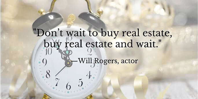 Quote: Don't wait to buy real estate, buy real estate and wait.