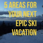Ski Trips – 5 Areas for Your Next Epic Ski Vacation