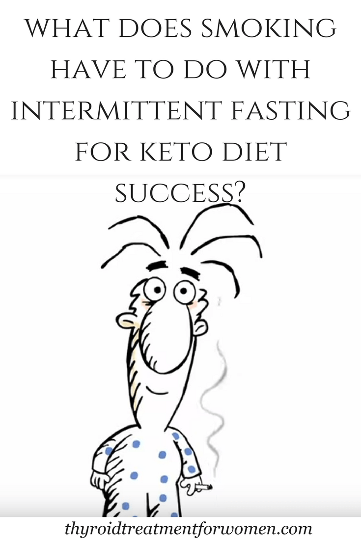 Intermittent fasting for keto diet success. What does it have to do with smoking? A lot more than you might think. #ketodiet #intermittentfastingketo #hypothyroidism #thyroidtreatmentforwomen @thyroidtreatmentforwomen