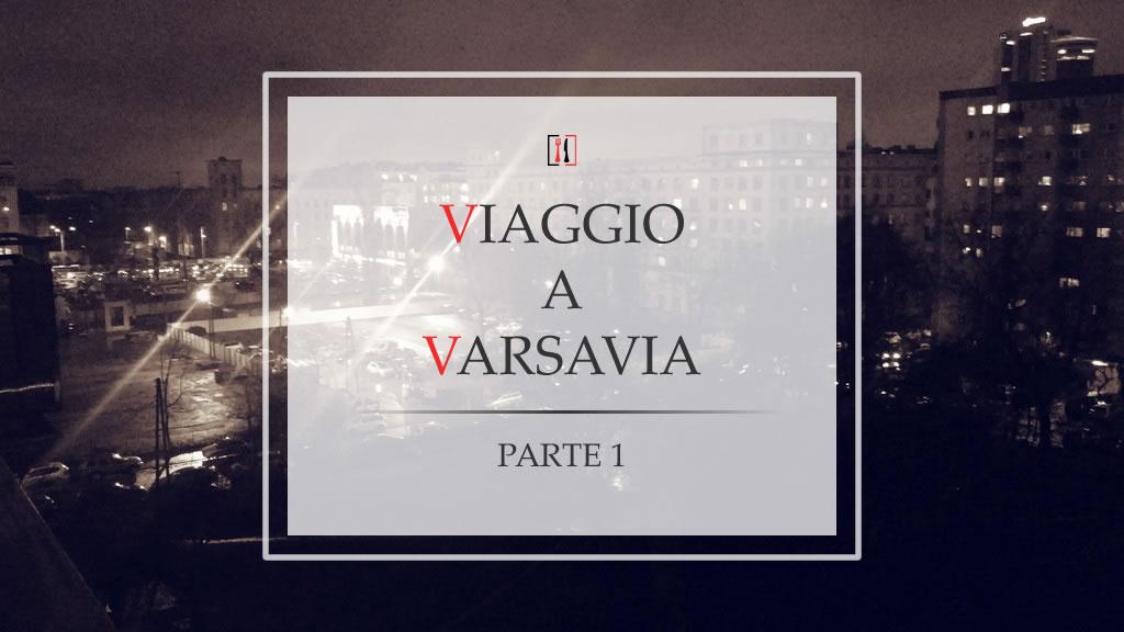 Viaggio a Varsavia (parte 1): l'arrivo nella capitale polacca
