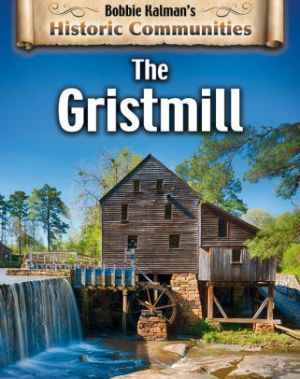 The Gristmill: Historic Communities by Bobbie Kalman