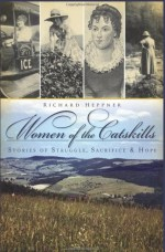Women of the Catskills: Stories of Struggle, Sacrifice & Hope by Richard Hepper