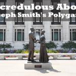 Incredulous About Joseph Smith's Polygamy