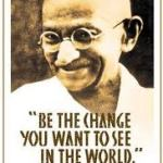Be the change you want to see in the world - Ghandi