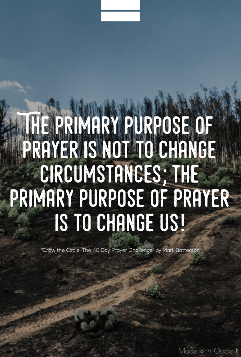 """The primary purpose of prayer is not to change circumstances; the primary purpose of prayer is to change us!"" - Draw the Circle: The 40 Day Prayer Challenge by Mark Batterson"