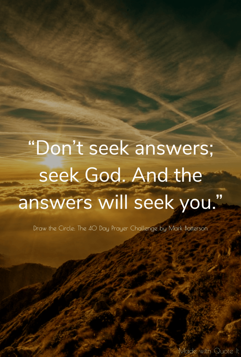 """Don't seek answers; seek God. And the answers will seek you."" - Draw the Circle: The 40 Day Prayer Challenge by Mark Batterson"