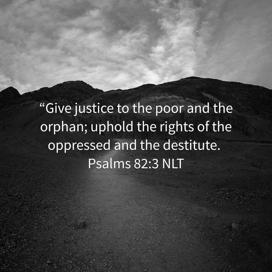 """""""Give justice to the poor and the orphan; uphold the rights of the oppressed and the destitute. - Psalms 82:3 NLT"""