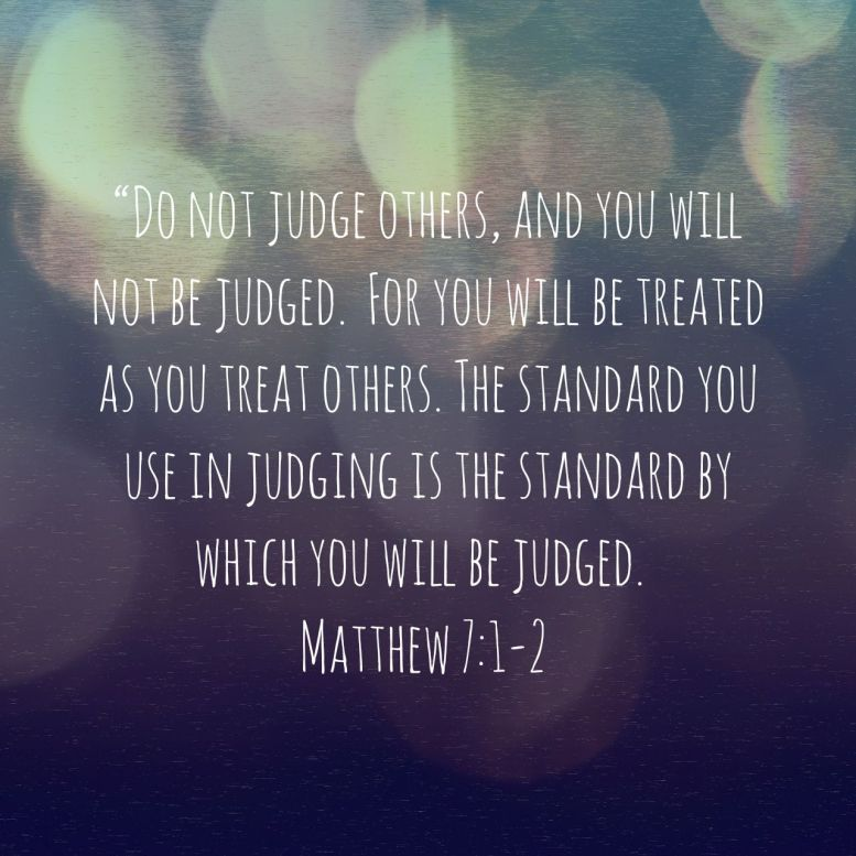 Do not judge others, and you will not be judged. For you will be treated as you treat others. The standard you use in judging is the standard by which you will be judged. - Matthew 7:1‭-‬2 NLT
