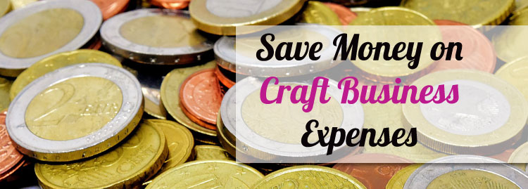 Saving Money on Business Costs – Reduce Your Craft Business Expenses