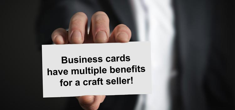 Business cards have multiple benefits for a craft seller