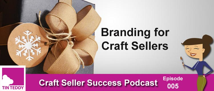 Branding for Craft Sellers – Craft Seller Success Podcast – Ep 005