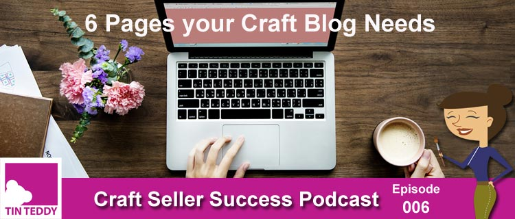 Six Pages your Craft Blog Must Have – Craft Seller Success Podcast Ep. 006