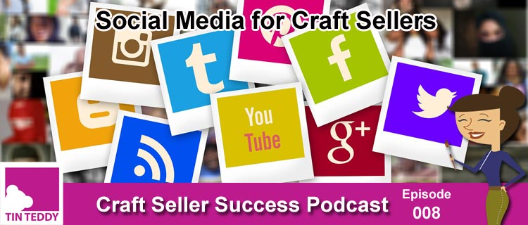 Social Media for Craft Sellers 101 - Craft Seller Success Podcast Ep. 008