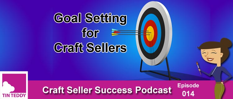 Goal Setting for Craft Sellers - Craft Seller Success Podcast Episode 014