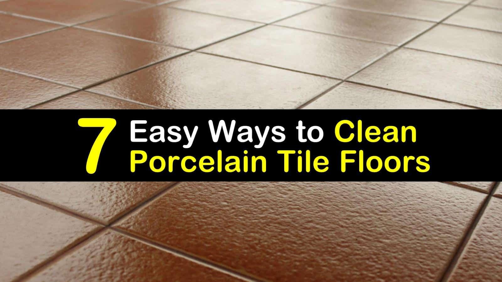 7 easy ways to clean porcelain tile floors