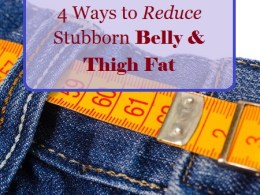 4 Ways to Reduce Stubborn Belly and Thigh Fat