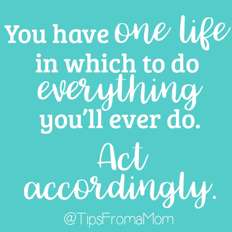 You have one life in which to do everything you'll ever do