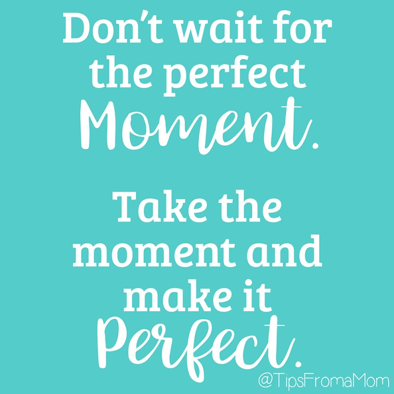 Don't wait for the perfect moment