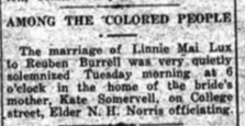 Marriage of Linnie Mai Lux and Reuben Burrell:  The marriage of Linnie Mai Lux to Reuben Burrell was very quietly solemnized Tuesday morning at 6 o'clock in the home of the bride's mother, Kate Somervell, on College street, Elder N. H. Norris officiating.