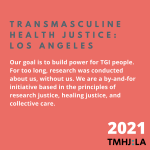 """On a pinkish-red background, the headline reads """"Transmasculine Health Justice: Los Angeles."""" Below in white text says """"Our goal is to build power for TGI people. For too long, research was conducted about us, without us. We are a by-and-for initiative based in the principles of research justice, healing justice, and collective care."""""""