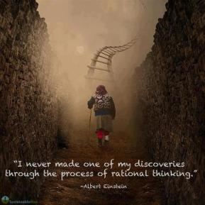 I never made one of my discoveries through the process of rational thinking. -Albert Einstein
