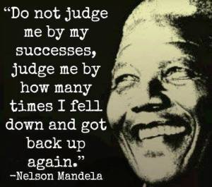 """Do not judge me by my successes, judge me by how many times I fell down and got back up again."" -Nelson Mandela"