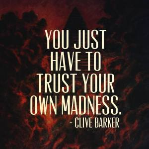 """You just have to trust your own madness."" -Clive Barker"