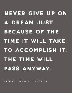 """Never give up on a dream just because of the time it will take to accomplish it. The time will pass anyway."" -Earl Nightingale"