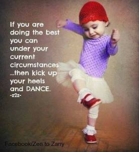 If you're doing the best you can under your current circumstances... then kick up your heels and dance.
