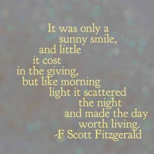 """It was only a sunny smile, and little it cost in the giving, but like morning light it scattered the night and made the day worth living."" -F. Scott Fitzgerald"