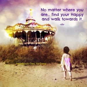 No matter where you are, find your Happy and walk toward it.