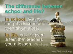 """""""The difference between school and life? In school, you're taught a lesson and then given a test. In life, you're given a test that teaches you a lesson."""" -Tom Bodett"""