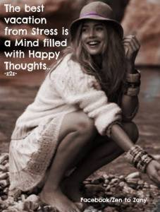 The best vacation from stress is a mind filled with happy thoughts. -Zen to Zany