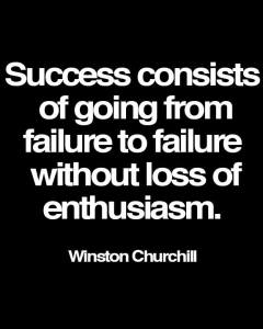 """Success consists of going from failure to failure without loss of enthusiasm."" -Winston Churchill"