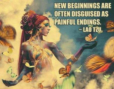 """New beginnings are often disguised as painful endings."" -Lao Tzu"