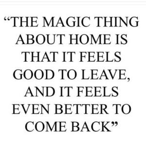 """The magic thing about home is that it feels good to leave, and it feels even better to come back."""
