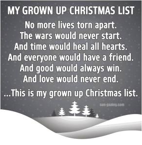 My Grown Up Christmas List: No more lives torn apart. The wars would never start. And time would heal all hearts. And everyone would have a friend. And good would always win. And love would never end. ... This is my grown up Christmas list.