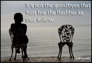 It's no the goodbyes that hurt, but the flashbacks that follow.