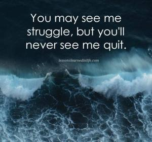 You may see me struggle, but you'll never see me quit.