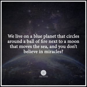 We live on a blue planet that circles around a ball of fire next to a moon that moves the sea, and you don't believe in miracles? -Heart Centered Rebalancing