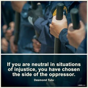 """If you are neutral in situations of injustice, you have chosen the side of the oppressor."" -Desmond Tutu"