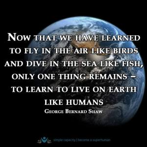 """Now that we have learned to fly in the air like birds and dive in the sea like fish, only one thing remains--to learn to live on earth like humans."" -George Bernard Shaw"