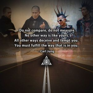 """""""Do not compare, do not measure. No other way is like yours. All other ways deceive and tempt you. You must fulfill the way that is in you."""" -Carl Jung"""