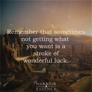 Remember that sometimes not getting what you want is a stroke of wonderful luck.