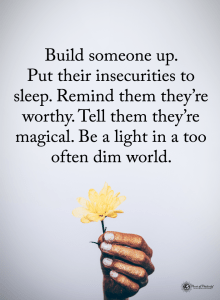 Build someone up. Put their insecurities to sleep. Remind them they're worthy. Tell them they're magical. Be a light in a too often dim world.